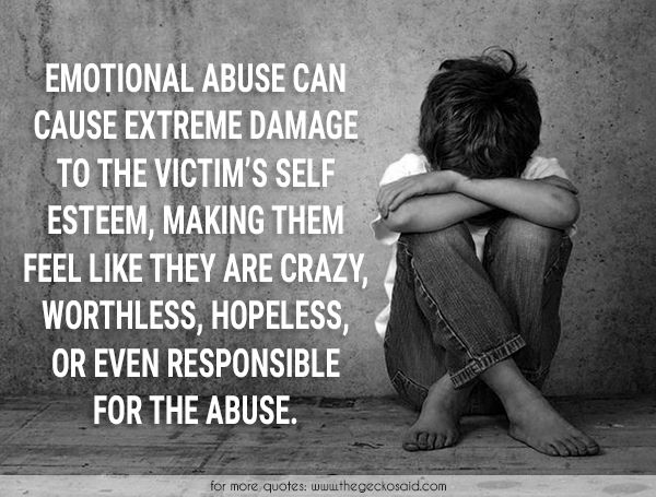 EMOTIONAL ABUSE CAN CAUSE EXTREME DAMAGE TO THE VICTIM'S SELF ESTEEM, MAKING THEM FEEL LIKE THEY ARE CRAZY, WORTHLESS, HOPELESS, OR EVEN RESPONSIBLE FOR THE ABUSE.