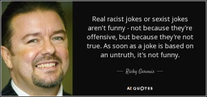 quote-real-racist-jokes-or-sexist-jokes-aren-t-funny-not-because-they-re-offensive-but-because-ricky-gervais-106-54-69